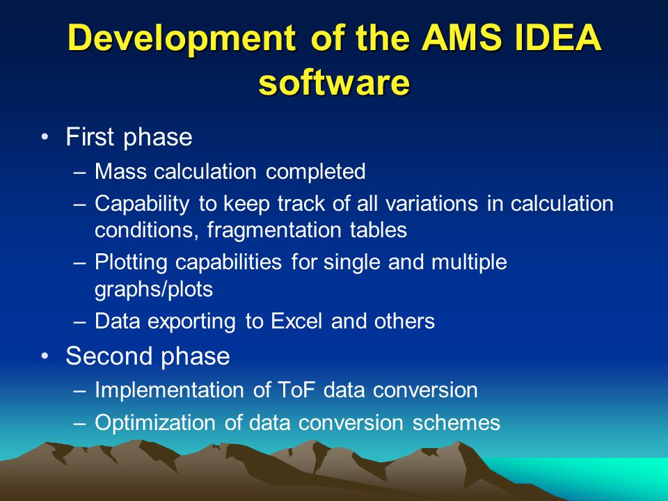 Development of the AMS IDEA software First phase –Mass calculation completed –Capability to keep track of all variations in calculation conditions, fragmentation tables –Plotting capabilities for single and multiple graphs/plots –Data exporting to Excel and others Second phase –Implementation of ToF data conversion –Optimization of data conversion schemes