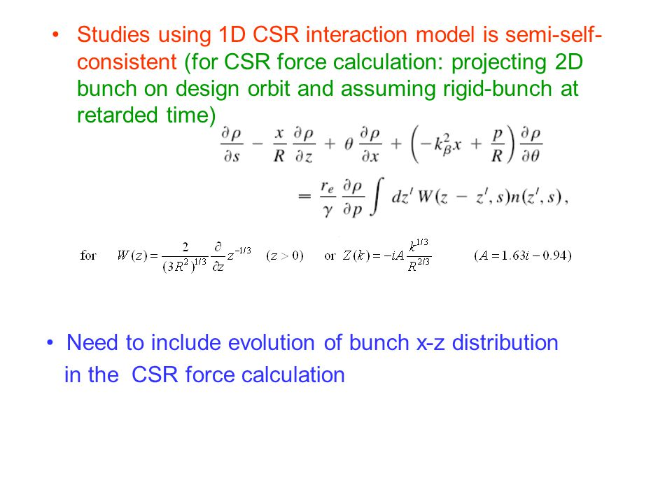 Need to include evolution of bunch x-z distribution in the CSR force calculation Studies using 1D CSR interaction model is semi-self- consistent (for CSR force calculation: projecting 2D bunch on design orbit and assuming rigid-bunch at retarded time)