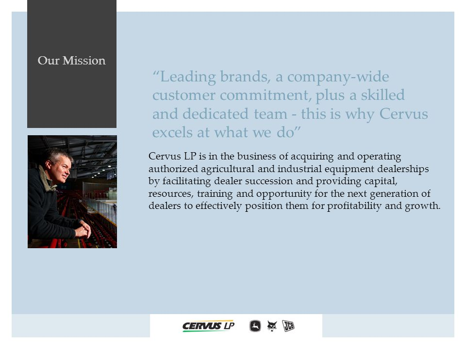 Our Mission Cervus LP is in the business of acquiring and operating authorized agricultural and industrial equipment dealerships by facilitating dealer succession and providing capital, resources, training and opportunity for the next generation of dealers to effectively position them for profitability and growth.
