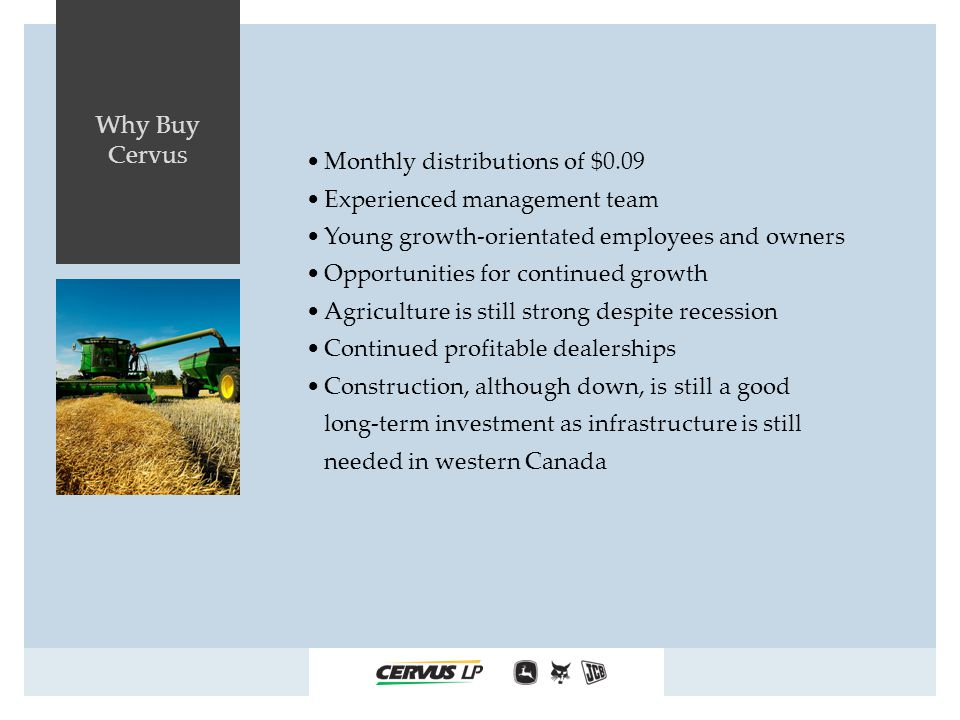 Why Buy Cervus Monthly distributions of $0.09 Experienced management team Young growth-orientated employees and owners Opportunities for continued growth Agriculture is still strong despite recession Continued profitable dealerships Construction, although down, is still a good long-term investment as infrastructure is still needed in western Canada