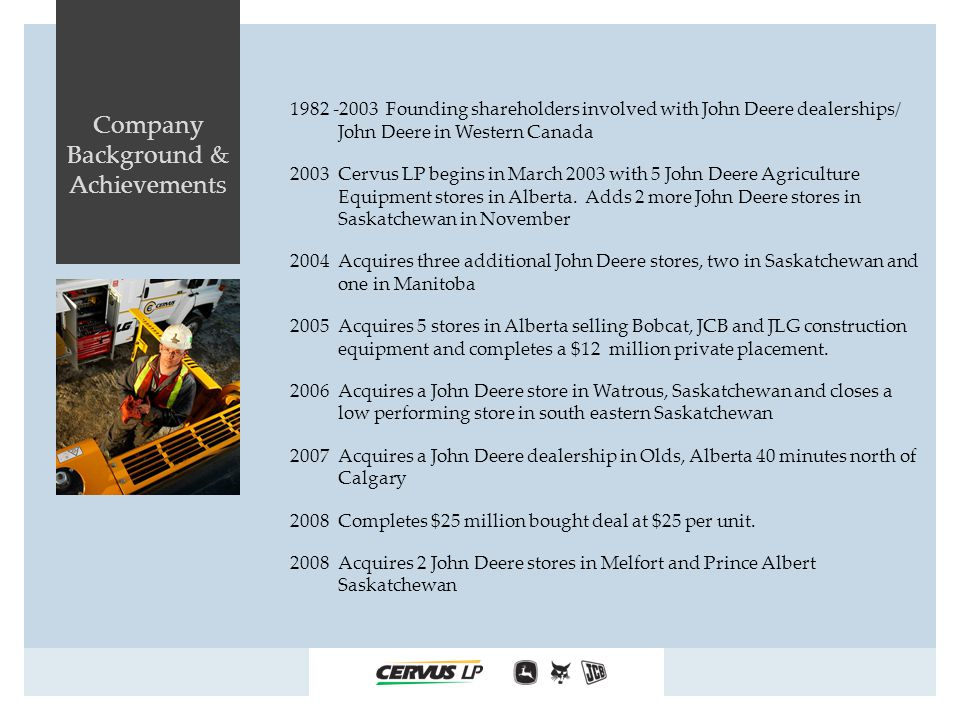 Company Background & Achievements 1982 -2003 Founding shareholders involved with John Deere dealerships/ John Deere in Western Canada 2003 Cervus LP begins in March 2003 with 5 John Deere Agriculture Equipment stores in Alberta.