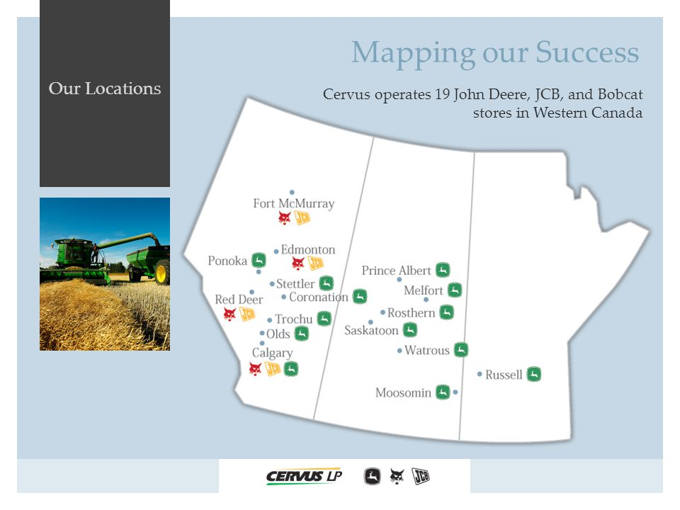 Our Locations Cervus operates 19 John Deere, JCB, and Bobcat stores in Western Canada Mapping our Success