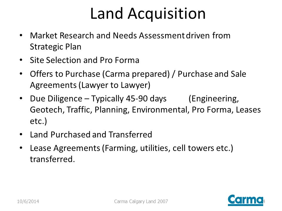 Land Acquisition Market Research and Needs Assessment driven from Strategic Plan Site Selection and Pro Forma Offers to Purchase (Carma prepared) / Purchase and Sale Agreements (Lawyer to Lawyer) Due Diligence – Typically days (Engineering, Geotech, Traffic, Planning, Environmental, Pro Forma, Leases etc.) Land Purchased and Transferred Lease Agreements (Farming, utilities, cell towers etc.) transferred.