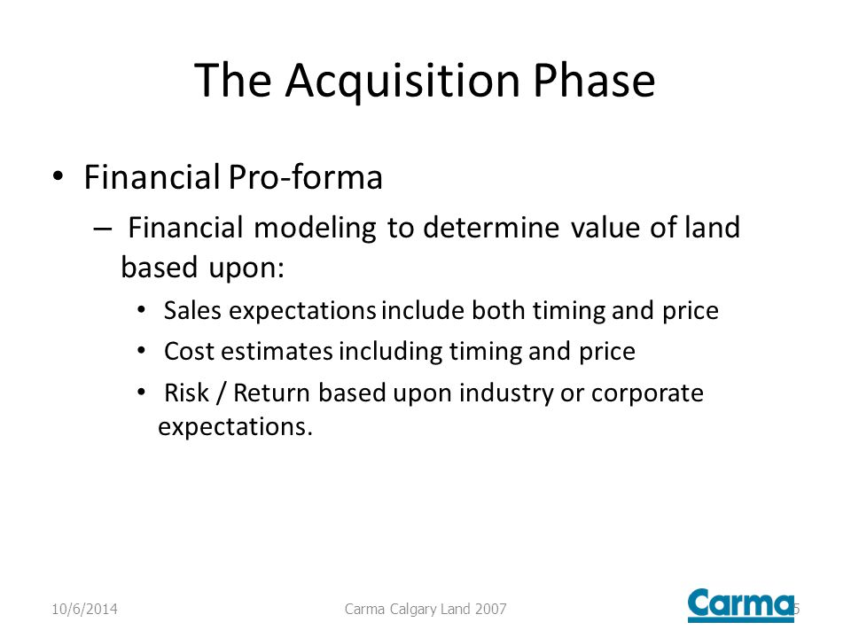The Acquisition Phase Financial Pro-forma – Financial modeling to determine value of land based upon: Sales expectations include both timing and price Cost estimates including timing and price Risk / Return based upon industry or corporate expectations.