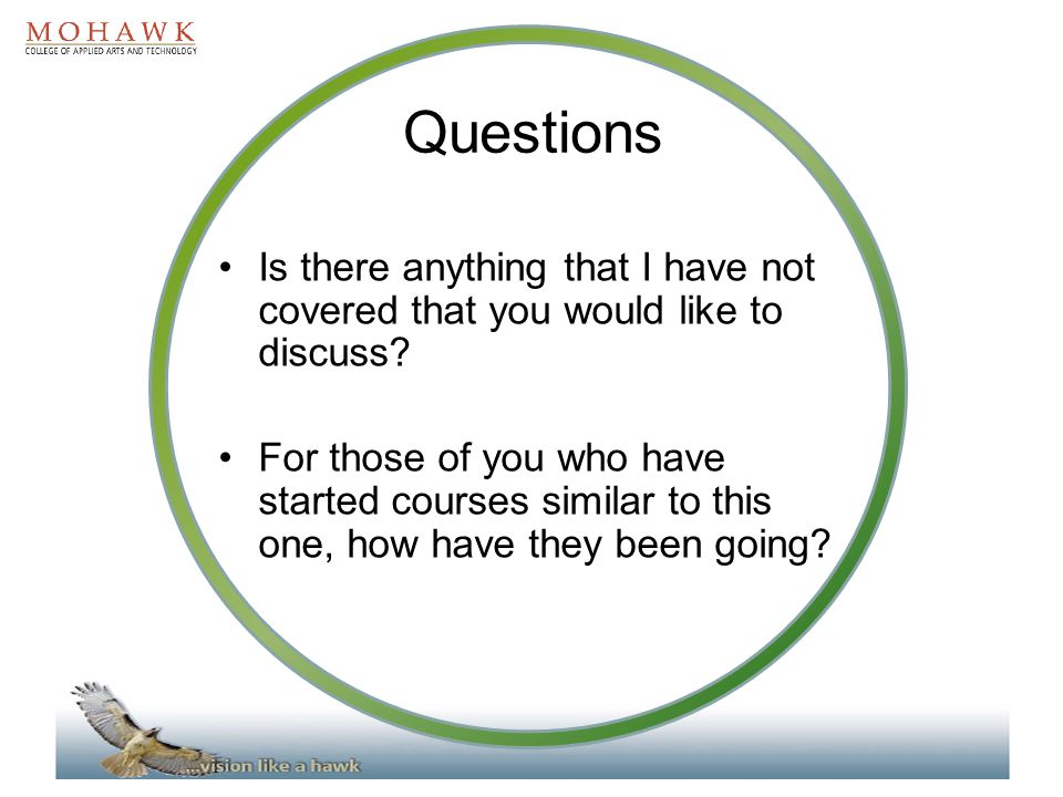 Questions Is there anything that I have not covered that you would like to discuss? For those of you who have started courses similar to this one, how