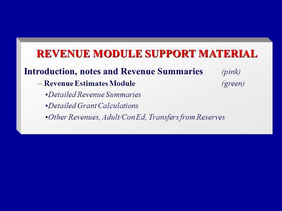REVENUE MODULE SUPPORT MATERIAL Introduction, notes and Revenue Summaries (pink) – Revenue Estimates Module(green) Detailed Revenue Summaries Detailed Grant Calculations Other Revenues, Adult/Con Ed, Transfers from Reserves
