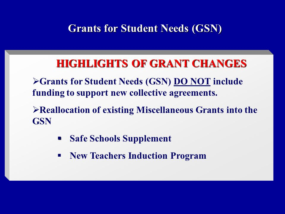 Grants for Student Needs (GSN) HIGHLIGHTS OF GRANT CHANGES  Grants for Student Needs (GSN) DO NOT include funding to support new collective agreements.
