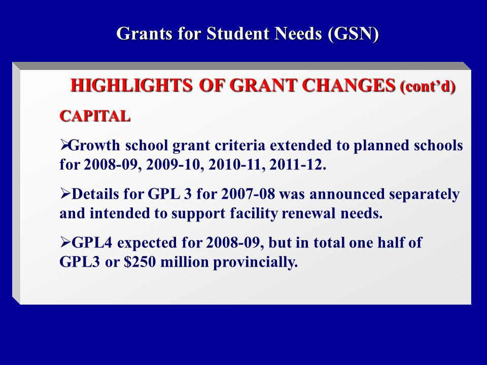 Grants for Student Needs (GSN) HIGHLIGHTS OF GRANT CHANGES (cont'd) CAPITAL  Growth school grant criteria extended to planned schools for 2008-09, 2009-10, 2010-11, 2011-12.