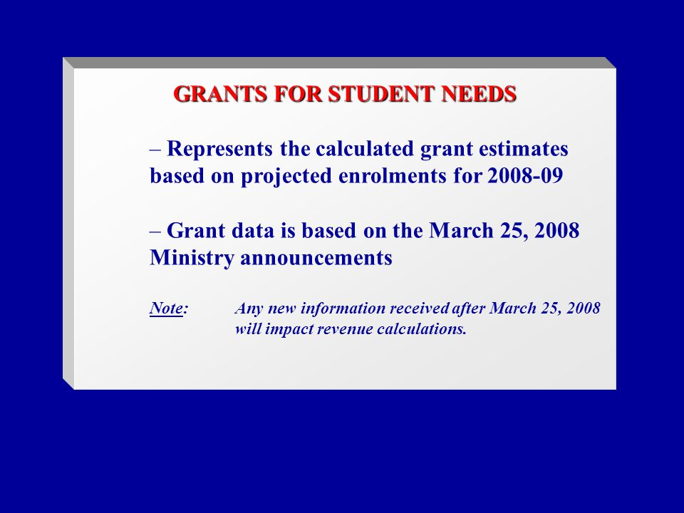 GRANTS FOR STUDENT NEEDS – Represents the calculated grant estimates based on projected enrolments for 2008-09 – Grant data is based on the March 25, 2008 Ministry announcements Note:Any new information received after March 25, 2008 will impact revenue calculations.