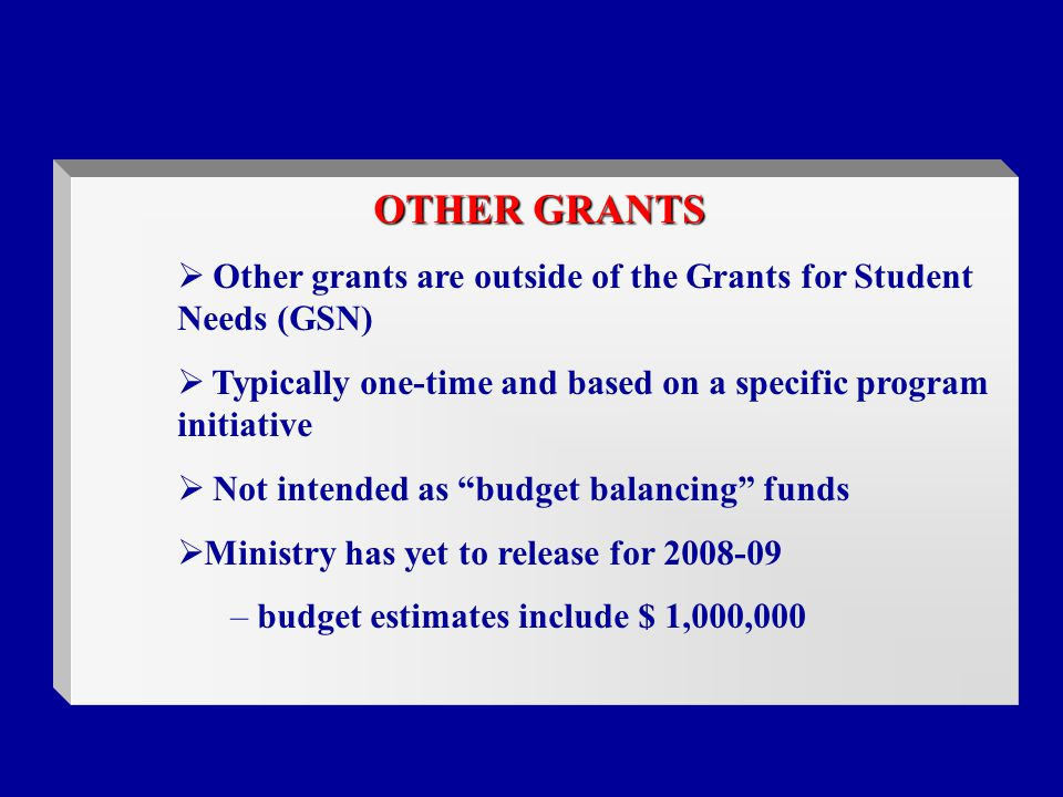 OTHER GRANTS  Other grants are outside of the Grants for Student Needs (GSN)  Typically one-time and based on a specific program initiative  Not intended as budget balancing funds  Ministry has yet to release for – budget estimates include $ 1,000,000