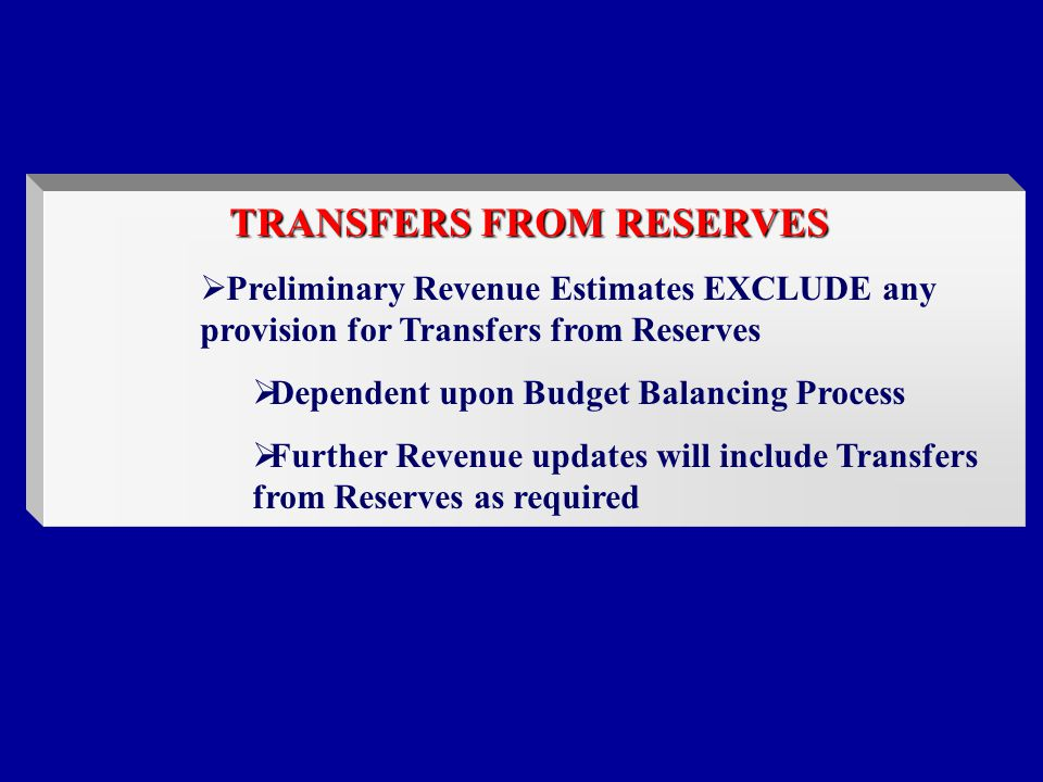 TRANSFERS FROM RESERVES  Preliminary Revenue Estimates EXCLUDE any provision for Transfers from Reserves  Dependent upon Budget Balancing Process  Further Revenue updates will include Transfers from Reserves as required