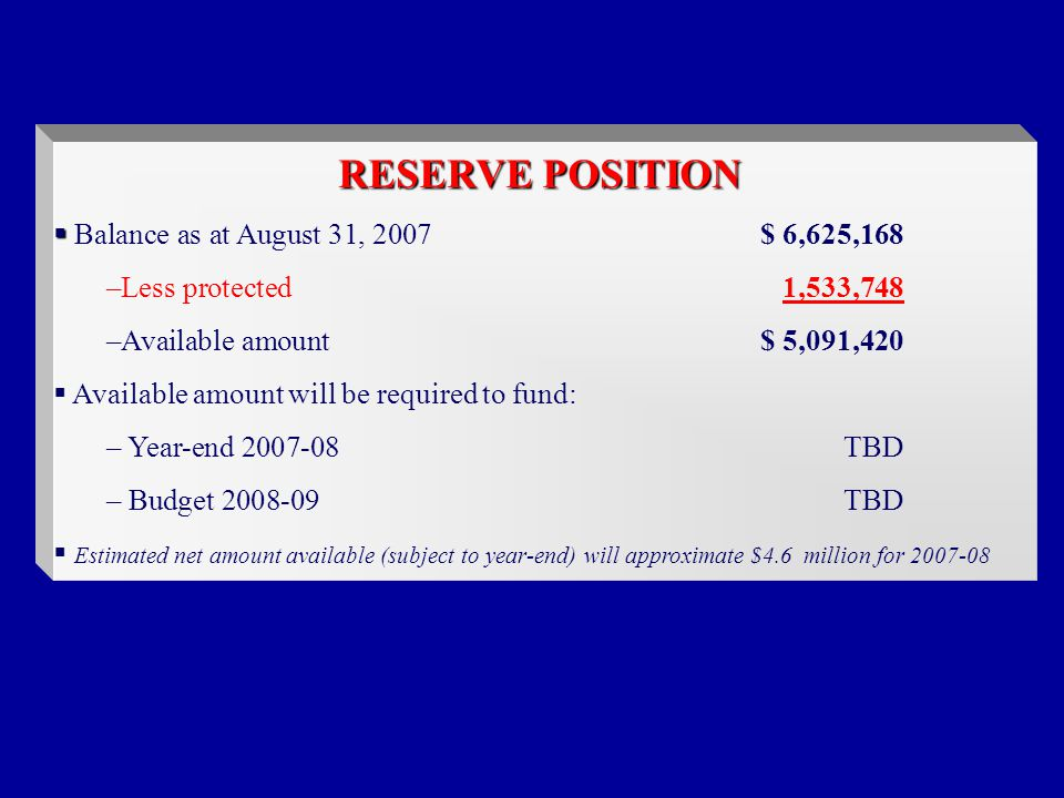 RESERVE POSITION   Balance as at August 31, 2007$ 6,625,168 –Less protected1,533,748 –Available amount$ 5,091,420  Available amount will be required to fund: – Year-end TBD – Budget TBD  Estimated net amount available (subject to year-end) will approximate $4.6 million for