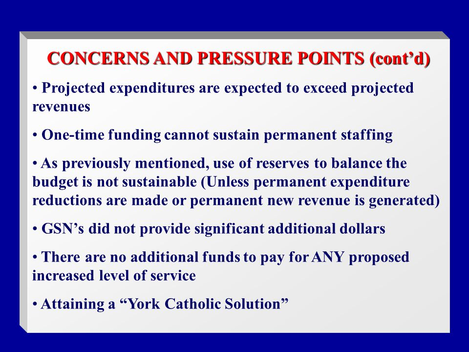 CONCERNS AND PRESSURE POINTS (cont'd) Projected expenditures are expected to exceed projected revenues One-time funding cannot sustain permanent staffing As previously mentioned, use of reserves to balance the budget is not sustainable (Unless permanent expenditure reductions are made or permanent new revenue is generated) GSN's did not provide significant additional dollars There are no additional funds to pay for ANY proposed increased level of service Attaining a York Catholic Solution