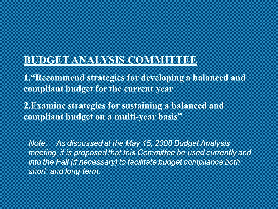 BUDGET ANALYSIS COMMITTEE 1. Recommend strategies for developing a balanced and compliant budget for the current year 2.Examine strategies for sustaining a balanced and compliant budget on a multi-year basis Note:As discussed at the May 15, 2008 Budget Analysis meeting, it is proposed that this Committee be used currently and into the Fall (if necessary) to facilitate budget compliance both short- and long-term.