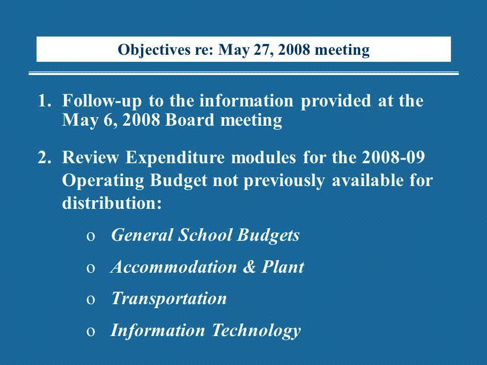 Objectives re: May 27, 2008 meeting 1.Follow-up to the information provided at the May 6, 2008 Board meeting 2.Review Expenditure modules for the 2008-09 Operating Budget not previously available for distribution: oGeneral School Budgets oAccommodation & Plant oTransportation oInformation Technology
