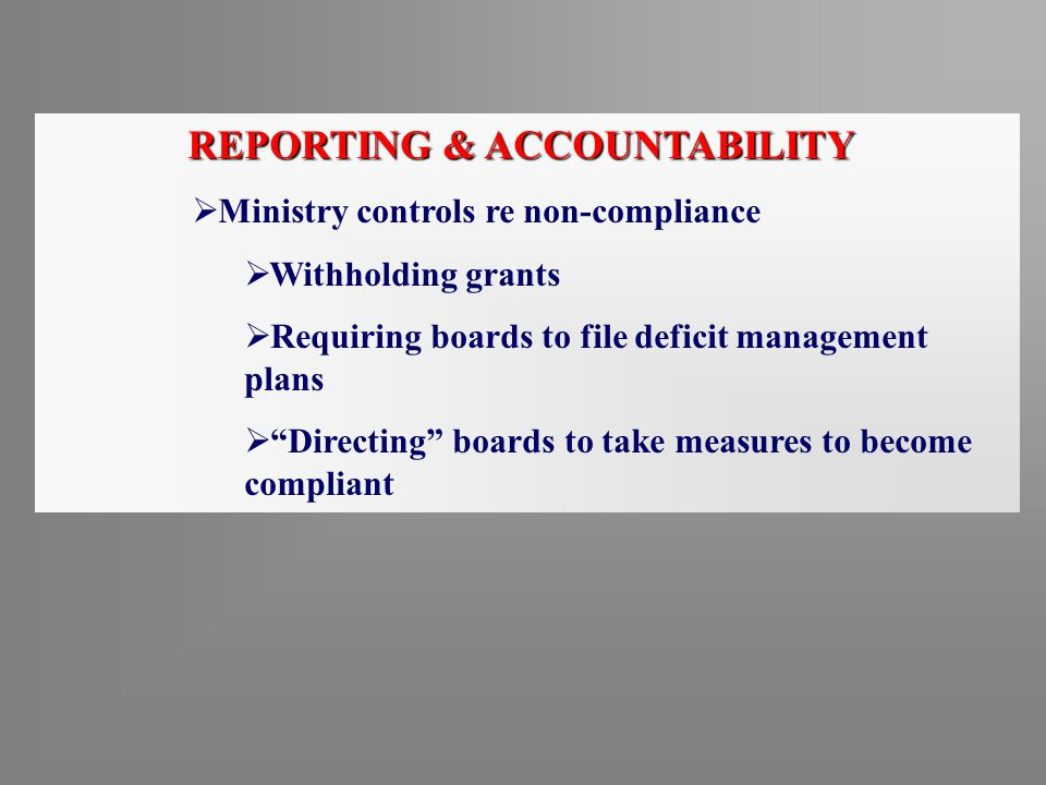 "REPORTING & ACCOUNTABILITY  Ministry controls re non-compliance  Withholding grants  Requiring boards to file deficit management plans  ""Directing"