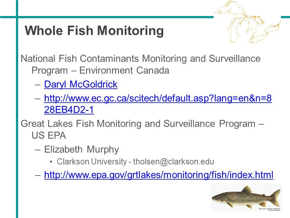 Whole Fish Monitoring National Fish Contaminants Monitoring and Surveillance Program – Environment Canada –Daryl McGoldrickDaryl McGoldrick –http://ww