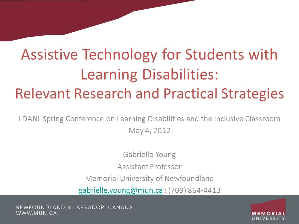 Assistive Technology for Students with Learning Disabilities: Relevant Research and Practical Strategies LDANL Spring Conference on Learning Disabilities and the Inclusive Classroom May 4, 2012 Gabrielle Young Assistant Professor Memorial University of Newfoundland gabrielle.young@mun.cagabrielle.young@mun.ca ; (709) 864-4413