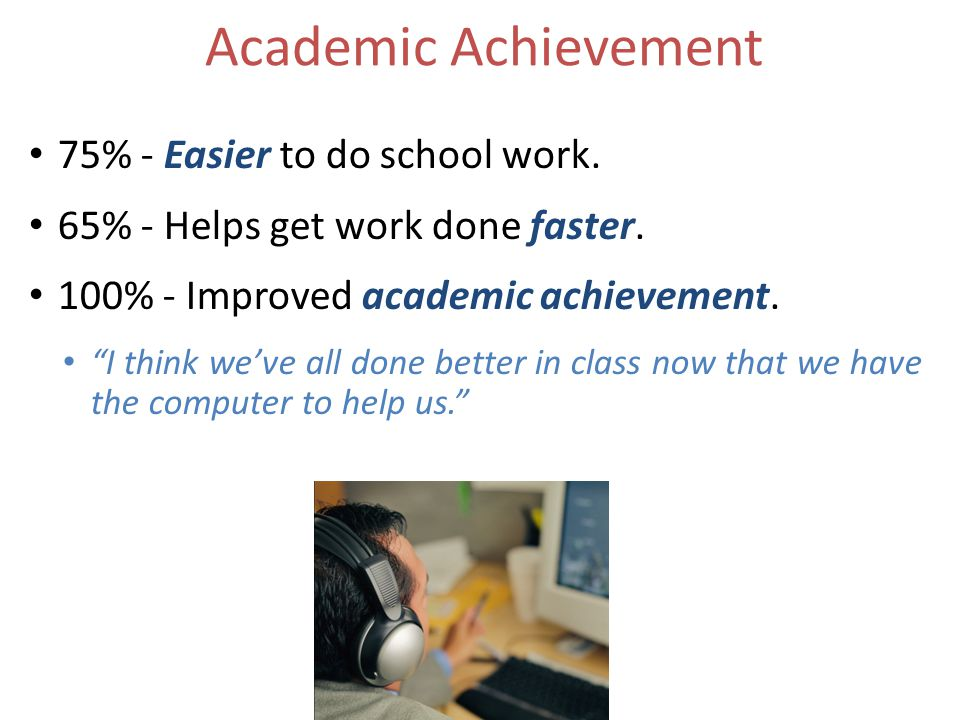 Academic Achievement 75% - Easier to do school work.