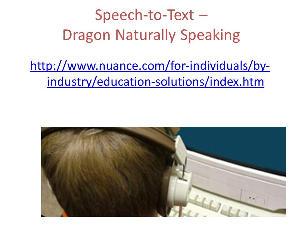 Speech-to-Text – Dragon Naturally Speaking http://www.nuance.com/for-individuals/by- industry/education-solutions/index.htm