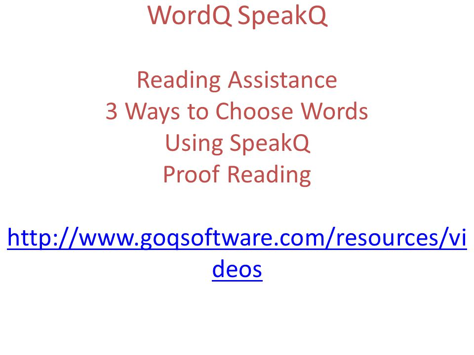 WordQ SpeakQ Reading Assistance 3 Ways to Choose Words Using SpeakQ Proof Reading http://www.goqsoftware.com/resources/vi deos http://www.goqsoftware.com/resources/vi deos
