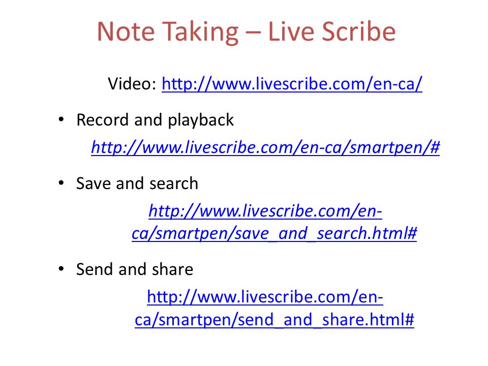 Note Taking – Live Scribe Video: http://www.livescribe.com/en-ca/http://www.livescribe.com/en-ca/ Record and playback http://www.livescribe.com/en-ca/smartpen/# Save and search http://www.livescribe.com/en- ca/smartpen/save_and_search.html# Send and share http://www.livescribe.com/en- ca/smartpen/send_and_share.html#