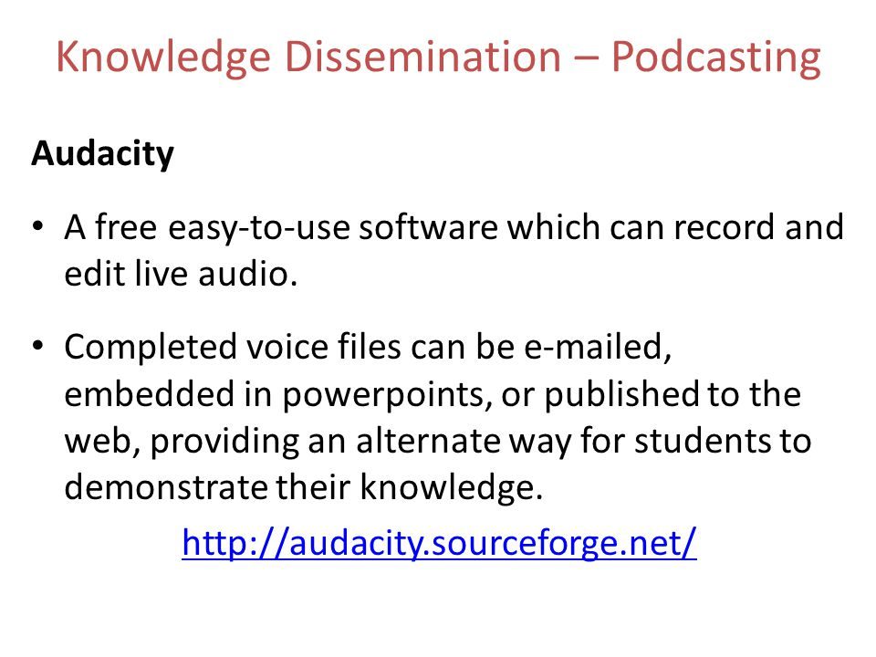 Knowledge Dissemination – Podcasting Audacity A free easy-to-use software which can record and edit live audio.