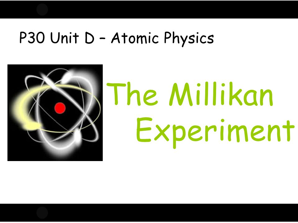 Click to edit Master title style The Millikan Experiment P30 Unit D – Atomic Physics