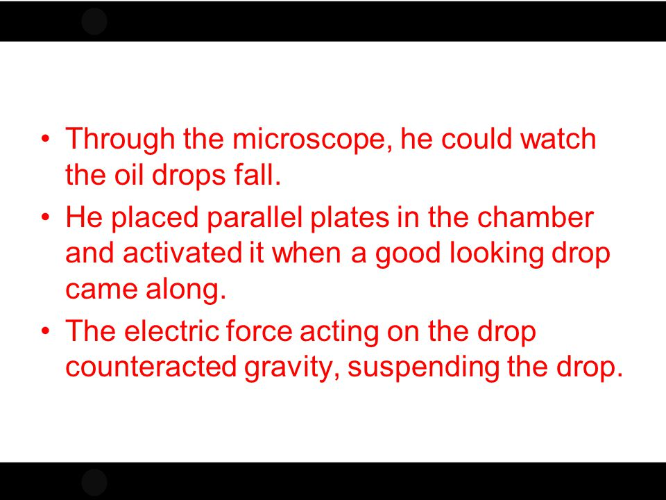 Click to edit Master title style Through the microscope, he could watch the oil drops fall. He placed parallel plates in the chamber and activated it