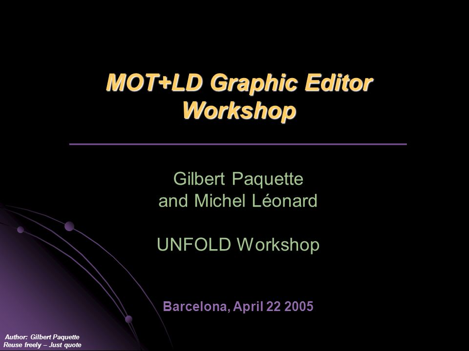 Author: Gilbert Paquette Reuse freely – Just quote MOT+LD Graphic Editor Workshop MOT+LD Graphic Editor Workshop _________________________________ Gilbert Paquette and Michel Léonard UNFOLD Workshop Barcelona, April 22 2005