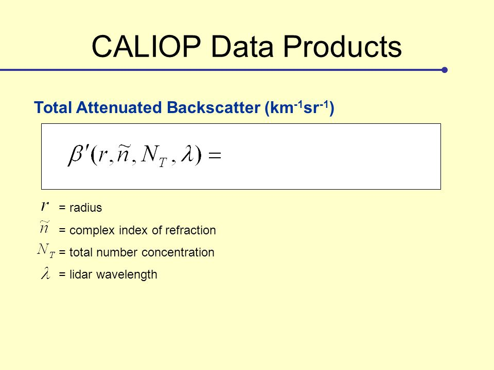 CALIOP Data Products Total Attenuated Backscatter (km -1 sr -1 ) = radius = complex index of refraction = total number concentration = lidar wavelength = size distribution = scattering efficiency = scattering phase function = two-way transmittance Typical values: (km -1 sr -1 ) Aerosols: to ……..Clouds: 0.1 to 1