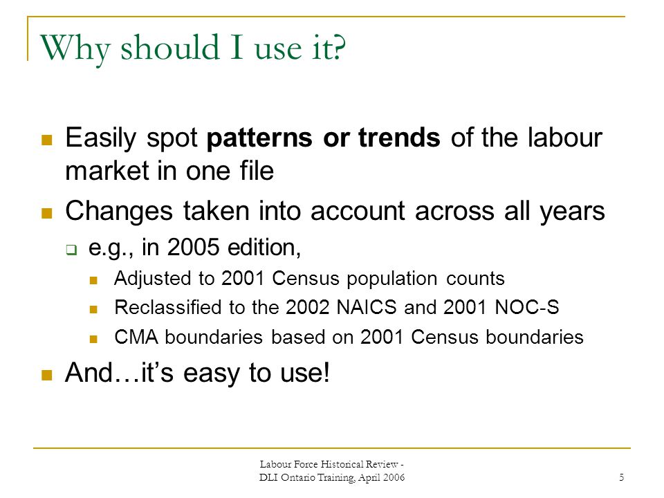 Labour Force Historical Review - DLI Ontario Training, April 2006 5 Why should I use it.