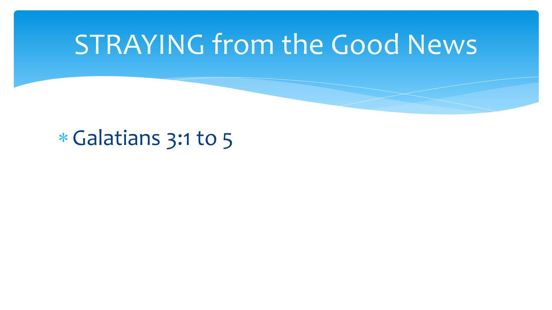  Galatians 3:1 to 5 STRAYING from the Good News