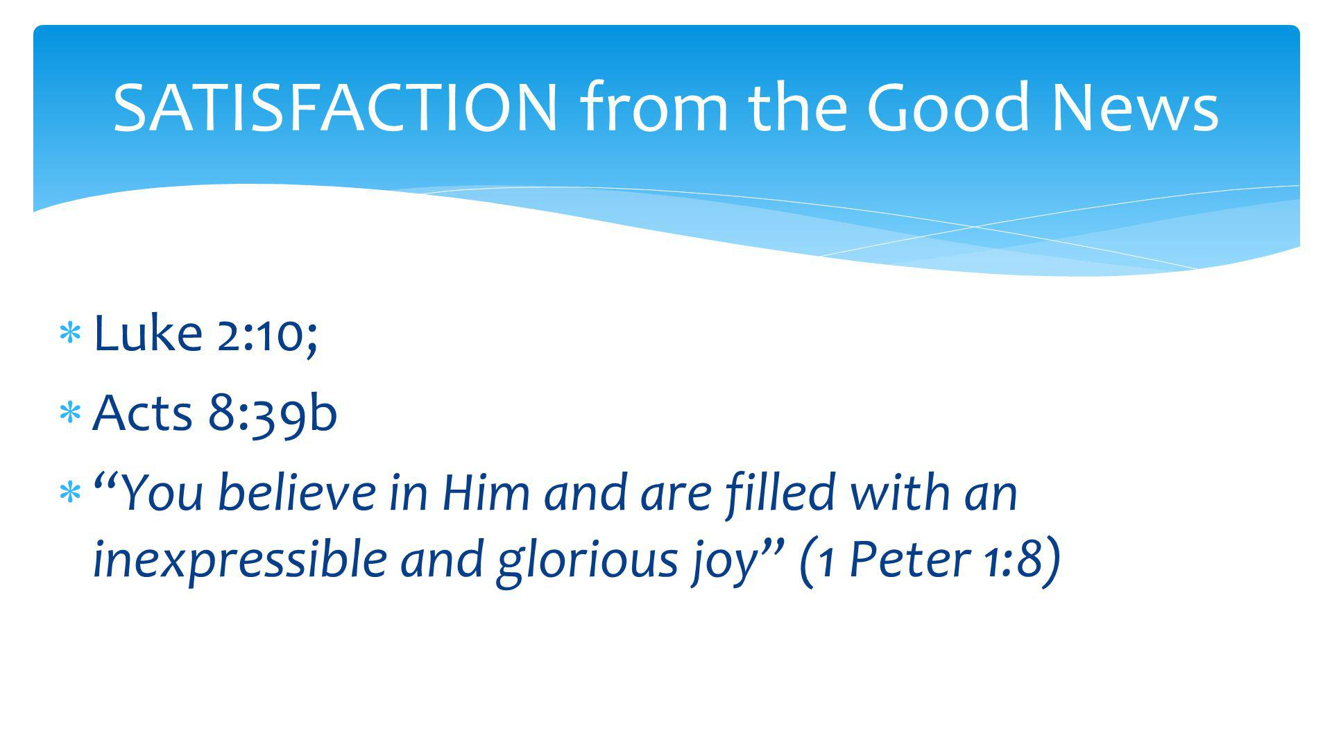  Luke 2:10;  Acts 8:39b  You believe in Him and are filled with an inexpressible and glorious joy (1 Peter 1:8) SATISFACTION from the Good News