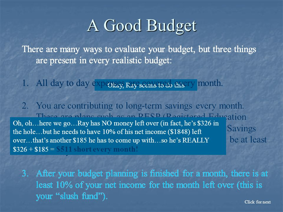 A Good Budget There are many ways to evaluate your budget, but three things are present in every realistic budget: 1.All day to day expenses are covered every month.