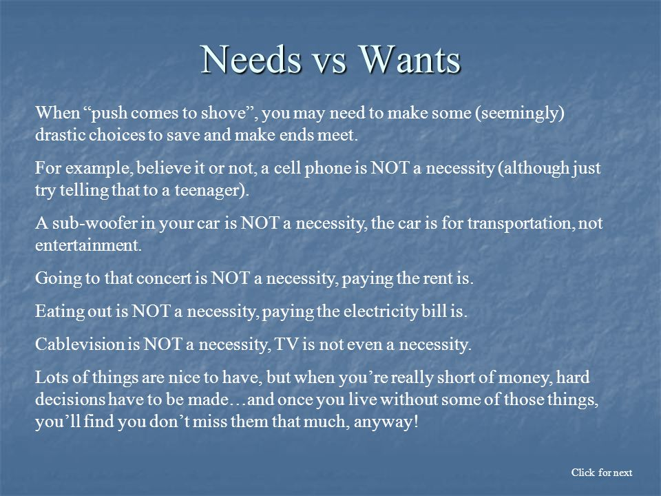 Needs vs Wants Click for next When push comes to shove , you may need to make some (seemingly) drastic choices to save and make ends meet.