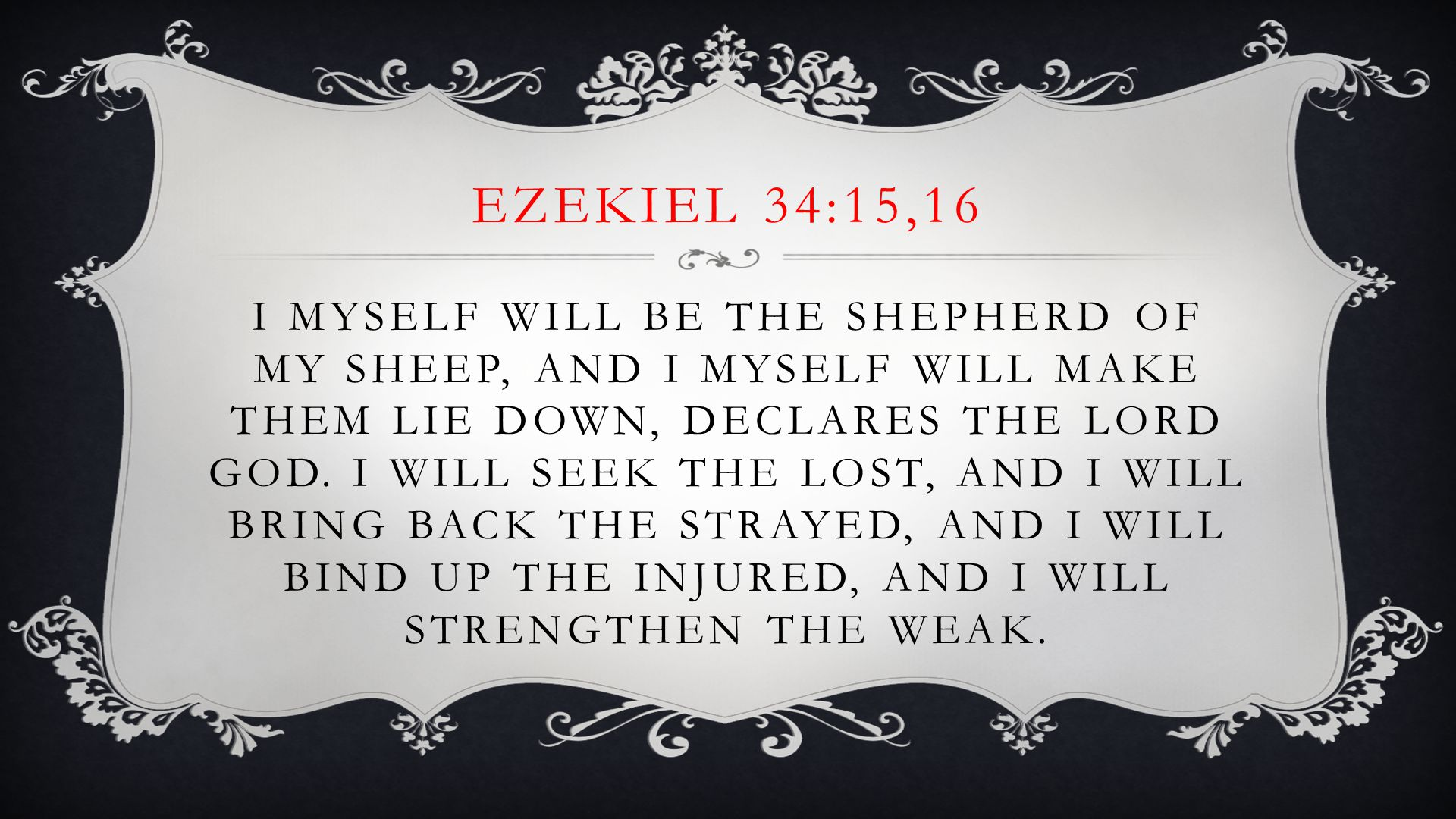 EZEKIEL 34:15,16 I MYSELF WILL BE THE SHEPHERD OF MY SHEEP, AND I MYSELF WILL MAKE THEM LIE DOWN, DECLARES THE LORD GOD.