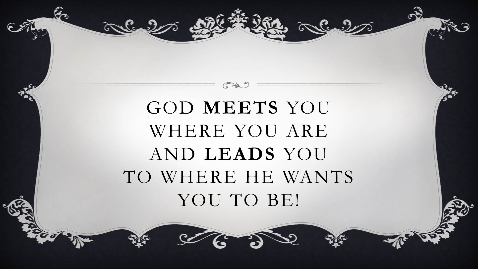 GOD MEETS YOU WHERE YOU ARE AND LEADS YOU TO WHERE HE WANTS YOU TO BE!