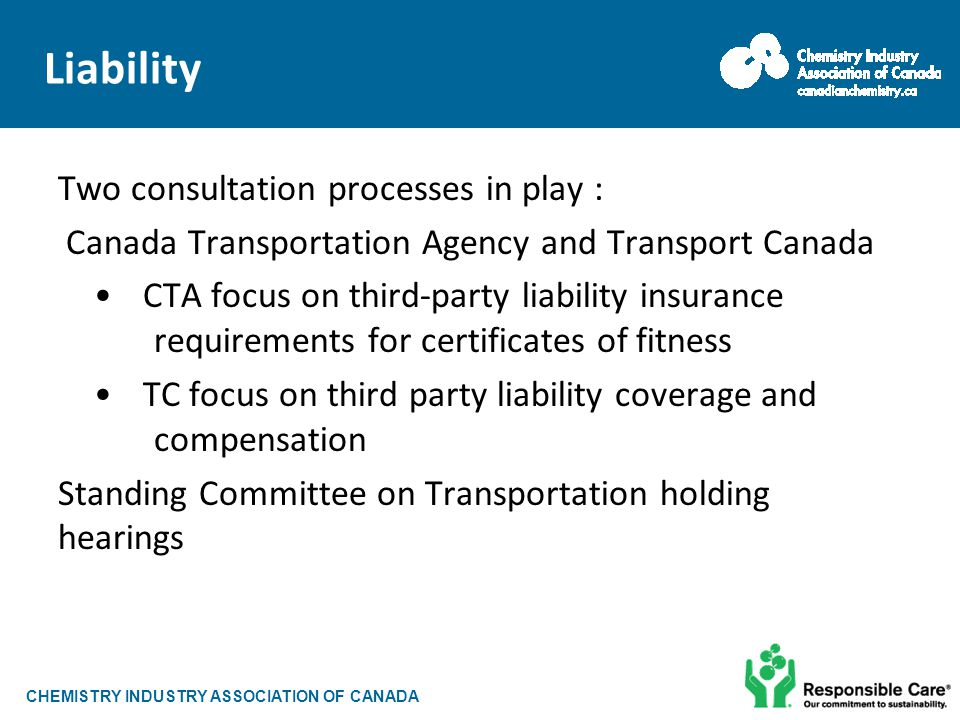 CHEMISTRY INDUSTRY ASSOCIATION OF CANADA Liability Two consultation processes in play : Canada Transportation Agency and Transport Canada CTA focus on third-party liability insurance requirements for certificates of fitness TC focus on third party liability coverage and compensation Standing Committee on Transportation holding hearings