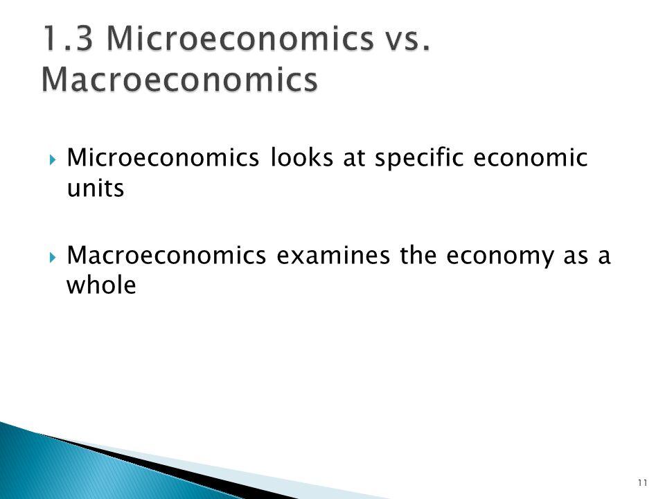  Microeconomics looks at specific economic units  Macroeconomics examines the economy as a whole 11