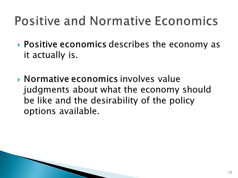  Positive economics describes the economy as it actually is.  Normative economics involves value judgments about what the economy should be like and