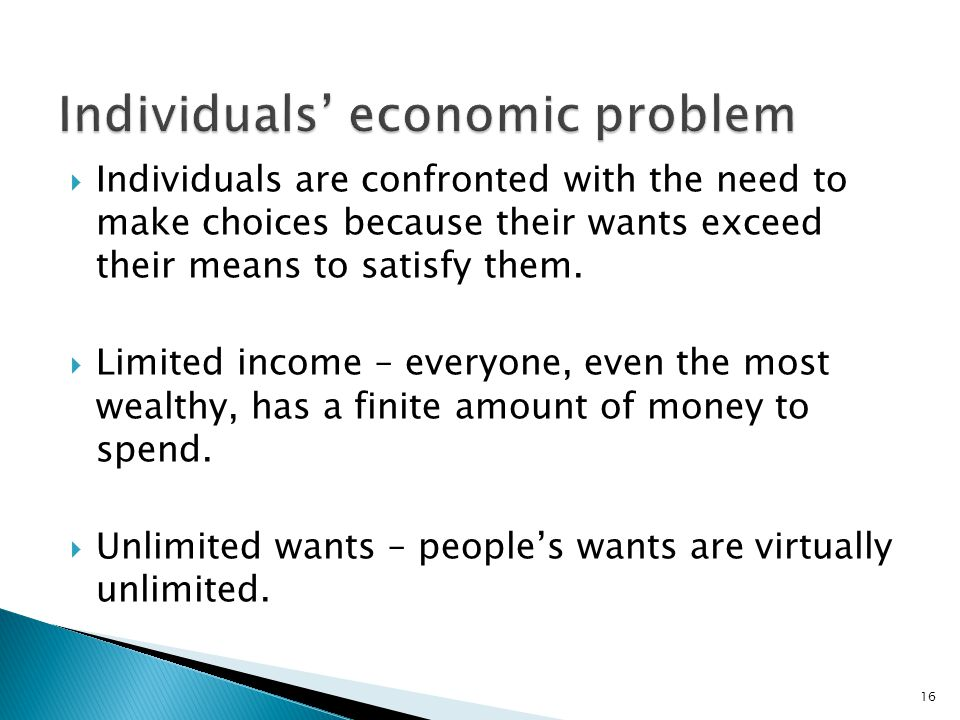  Individuals are confronted with the need to make choices because their wants exceed their means to satisfy them.