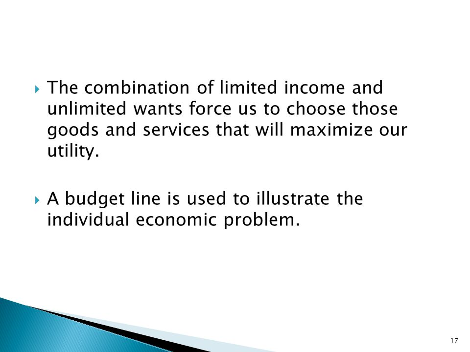  The combination of limited income and unlimited wants force us to choose those goods and services that will maximize our utility.  A budget line is