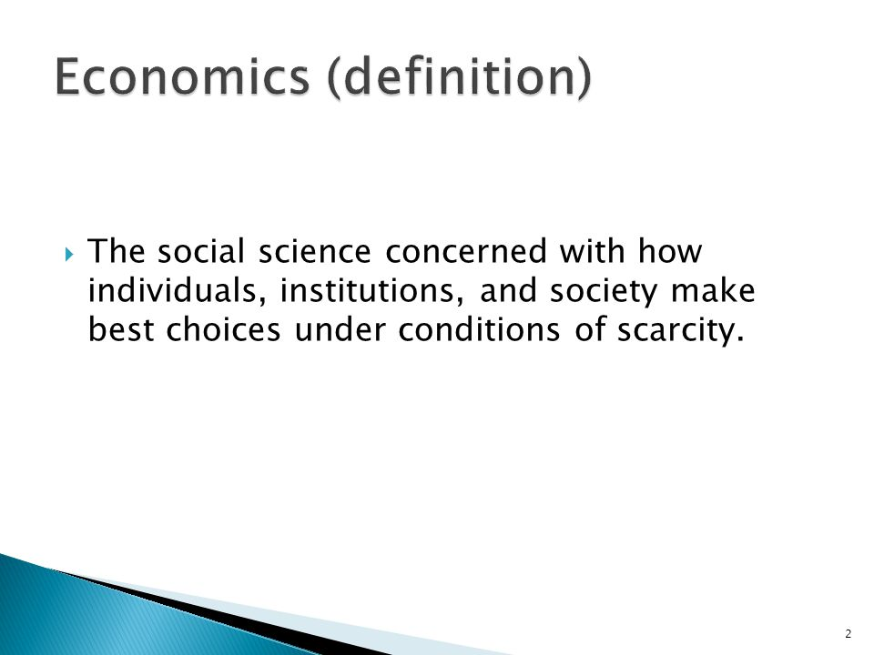  The social science concerned with how individuals, institutions, and society make best choices under conditions of scarcity. 2