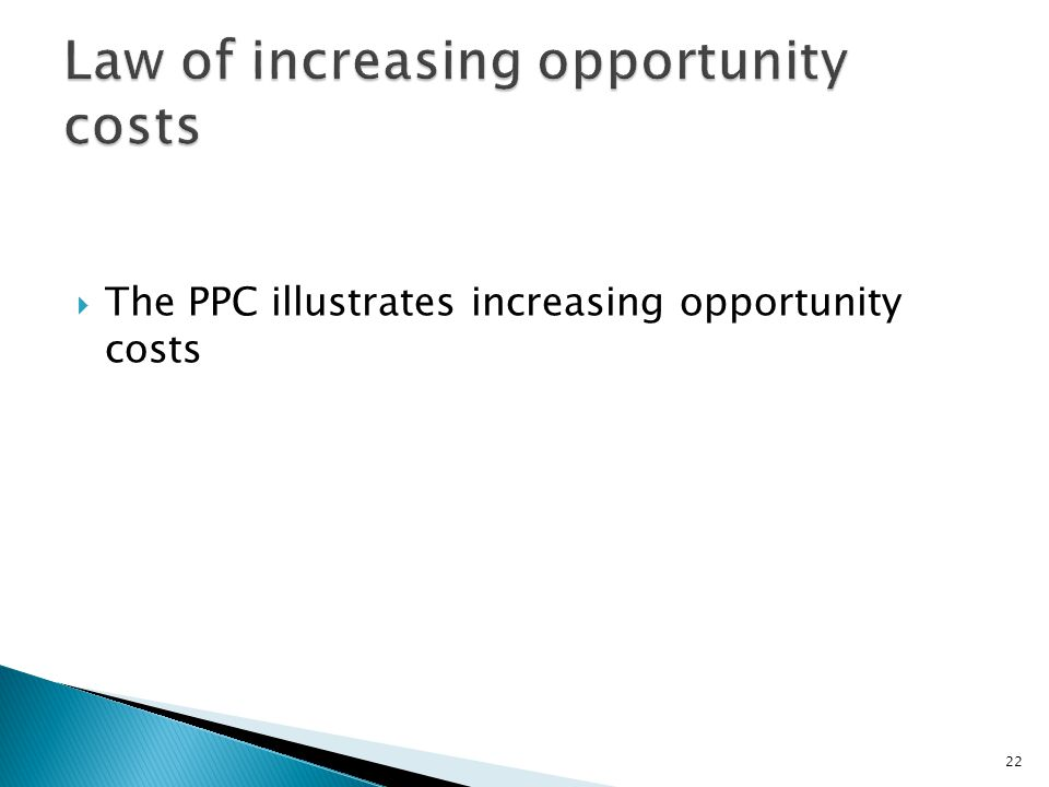  The PPC illustrates increasing opportunity costs 22