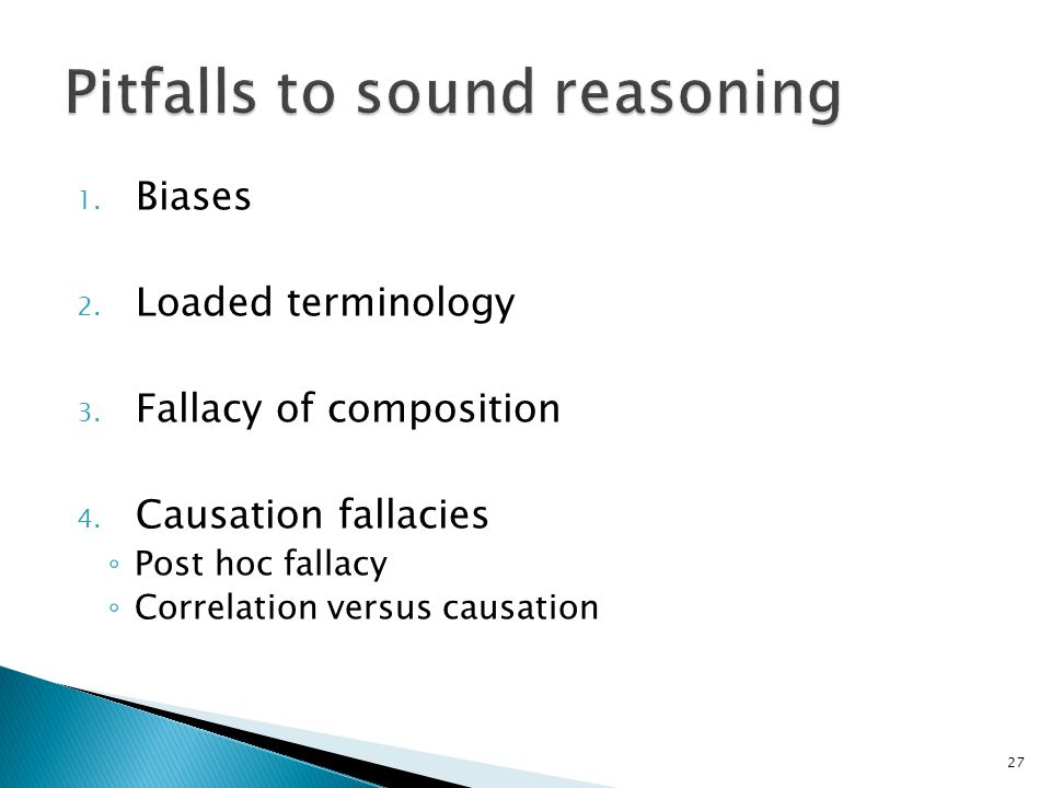 1. Biases 2. Loaded terminology 3. Fallacy of composition 4. Causation fallacies ◦ Post hoc fallacy ◦ Correlation versus causation 27