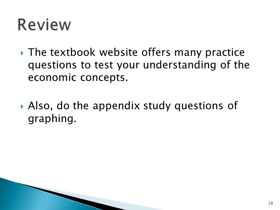  The textbook website offers many practice questions to test your understanding of the economic concepts.  Also, do the appendix study questions of