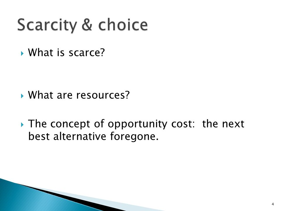  What is scarce?  What are resources?  The concept of opportunity cost: the next best alternative foregone. 4