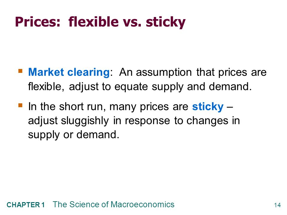 14 CHAPTER 1 The Science of Macroeconomics Prices: flexible vs. sticky  Market clearing: An assumption that prices are flexible, adjust to equate sup