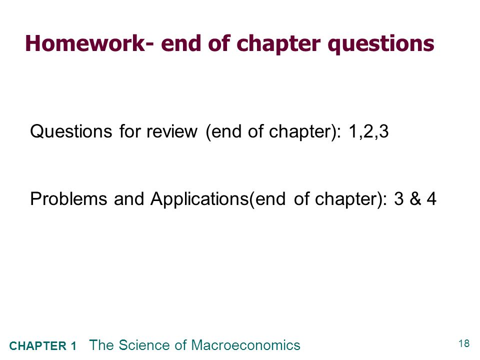 18 CHAPTER 1 The Science of Macroeconomics Homework- end of chapter questions Questions for review (end of chapter): 1,2,3 Problems and Applications(e